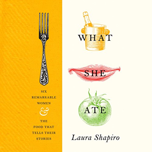 What She Ate: Six Remarkable Women and the Food That Tells Their Stories
