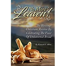 NO MORE LEAVEN!: The Blessings Christians Receive by Celebrating The Feast of Unleavened Bread