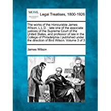 The Works of the Honourable James Wilson, L.L.D.: Late One of the Associate Justices of the Supreme Court of the United States, and Professor of Law in the College of Philadelphia / Published Under the Direction of Bird Wilson. Volume 3 of 3