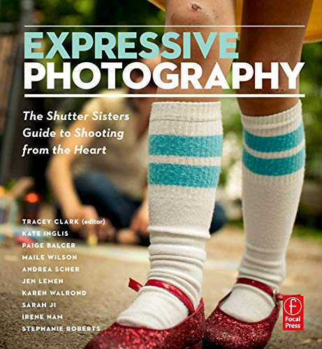 Expressive Photography: The Shutter Sisters' Guide to Shooting from the ()