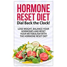 Hormone Reset Diet: Dial Back the Clock! - Lose Weight, Balance Your Hormones and Reset Your Metabolism with the   Hormone Reset Diet (hormone reset diet, ... diet cookbook, hormone reset diet actions)