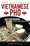 The Ultimate Vietnamese Pho Recipe Book: The Only Pho Cookbook That You Will Ever Need