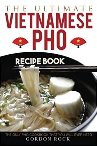 The ultimate vietnamese pho recipe book the only pho cookbook the ultimate vietnamese pho recipe book the only pho cookbook that you will ever need gordon rock 9781542739337 amazon books forumfinder Choice Image