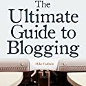 The Ultimate Guide to Blogging: What to Write about, How to Promote Your Blog, & How to Make Money Blogging Audiobook by Mike Fishbein Narrated by Steve Barnes