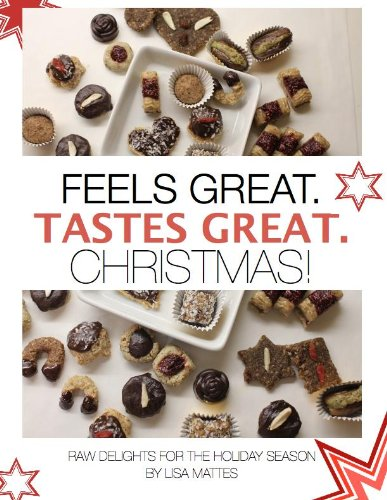 Feels Great. Tastes Great. Christmas!: The best raw vegan and vegetarian Christmas cookies for everyone from beginners to gourmets by Lisa Mattes