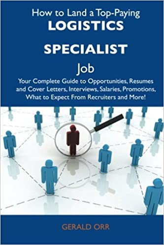 Book How to Land a Top-Paying Logistics specialist Job: Your Complete Guide to Opportunities, Resumes and Cover Letters, Interviews, Salaries, Promotions, What to Expect From Recruiters and More