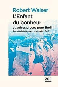 L'enfant du bonheur et autres proses pour Berlin par Robert Walser