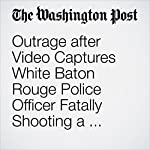 Outrage after Video Captures White Baton Rouge Police Officer Fatally Shooting a Black Man | Wesley Lowery,Travis M. Andrews,Michael E. Miller