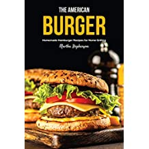 The American Burger: Homemade Hamburger Recipes for Home Grilling