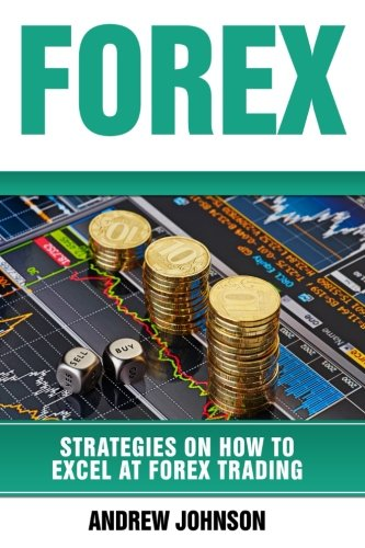 Forex: Strategies on How to Excel at FOREX Trading: Trade Like A King (Strategies on How to Excel at Trading) (Volume 2)