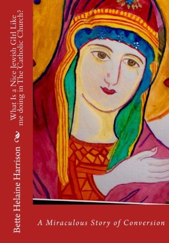 What Is A Nice Jewish Girl Like me Doing In The Catholic Church?: A Truly Miraculous Conversion by CreateSpace Independent Publishing Platform