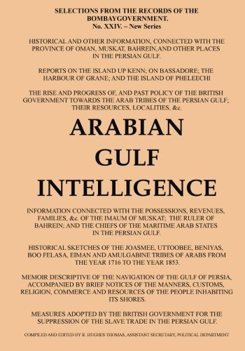 Arabian Gulf Intelligence: Selections from the Records of the Bombay Government, New Series, No.XXIV, 1856, Concerning Arabia, Bahrain, Kuwait, Muscat ... Islands of the Gulf
