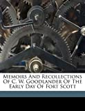 Memoirs and Recollections of C. W. Goodlander of the Early Day of Fort Scott, , 1172146063