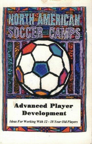 North American Soccer Camps: Advanced Player Development (Ideas for Working with 12 - 18 Year Old Players)
