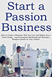 Start a Passion Business in 2016: How to Create a Business That You Love and Makes You a Great Living… Local Instagram Marketing and Starting a Business Based on Your Talents (2 in 1 bundle)