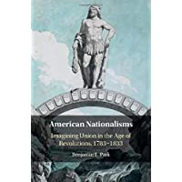 American Nationalisms: Imagining Union in the Age of Revolutions, 1783–1833
