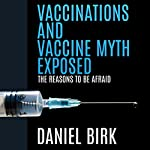 Vaccinations and Vaccine Myth Exposed: The Reasons to Be Afraid   Daniel Birk