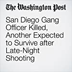 San Diego Gang Officer Killed, Another Expected to Survive After Late-Night Shooting | Lindsey Bever