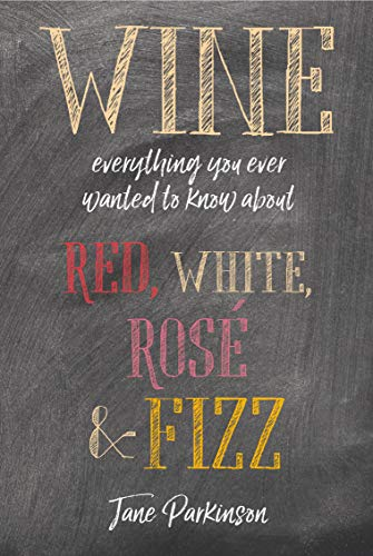 Wine: Everything you ever wanted to know about red, white, rosé & fizz by Jane Parkinson
