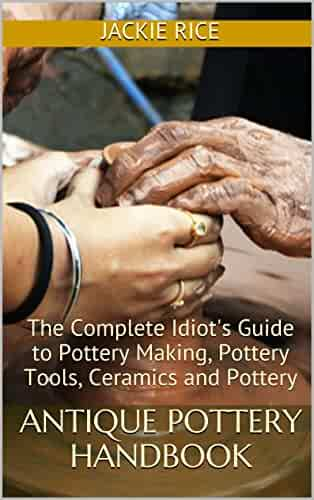 Antique Pottery Handbook: The Complete Idiot's Guide to Pottery Making, Pottery Tools, Ceramics and Pottery