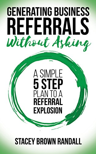 Generating Business Referrals Without Asking: A Simple Five Step Plan to a Referral Explosion (Best Way To Ask For Referrals)