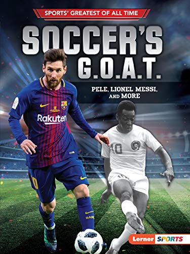 Soccer's G.O.A.T.: Pele, Lionel Messi, and More (Sports' Greatest of All Time (Lerner TM Sports)) (10 Greatest Soccer Players Of All Time)