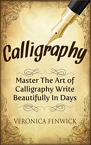 (Calligraphy: Master The Art Of Calligraphy - Write Beautifully In Days (Calligraphy 101, Calligraphy Mastery))