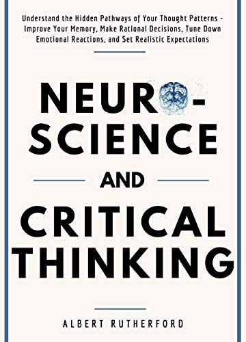 Neuroscience and Critical Thinking: Understand the Hidden Pathways of Your Thought Patterns- Improve Your Memory, Make…