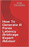 How To Generate A Forex Latency Arbitrage Expert Advisor