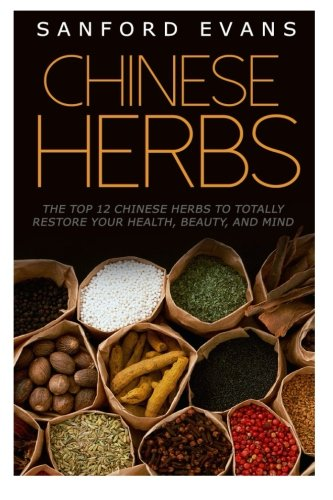 Download Chinese Herbs: The Top 12 Chinese Herbs To Totally Restore Your Health, Beauty And Mind (Herbal Medicine - Herbal Remedies - Holistic Medicine - Natural Cures) pdf