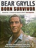 Born Survivor - Survival Techniques From The Most Dangerous Places On Earth: Bear Grylls