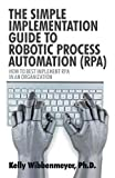 The Simple Implementation Guide to Robotic Process Automation (RPA): How to Best Implement RPA in an Organization