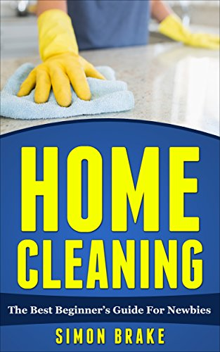 Home Cleaning: The Best Beginner's Guide For Newbies (Interior Design, Home Organizing, Home Cleaning, Home Living, Home Construction, Home Design Book 2) by [Brake, Simon]
