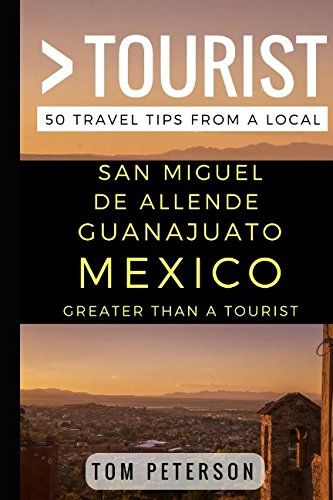 (Greater Than a Tourist San Miguel de Allende Guanajuato Mexico: 50 Travel Tips from a Local)