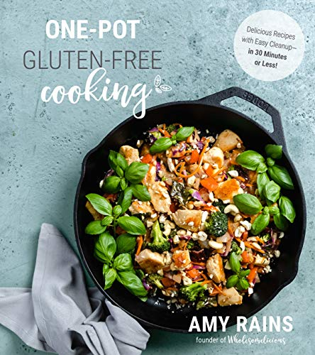One-Pot Gluten-Free Cooking: Delicious Recipes with Easy Cleanup―in 30 Minutes or Less! by Amy Rains