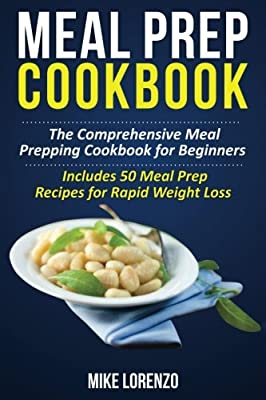 Meal Prep Cookbook: The Comprehensive Meal Prepping Cookbook for Beginners - Includes 50 Meal Prep Recipes for Rapid Weight Loss (Meal Prep Series) (Volume 2)