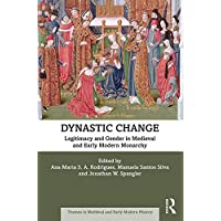 Dynastic Change: Legitimacy and Gender in Medieval and Early Modern Monarchy (Themes in Medieval and Early Modern History)