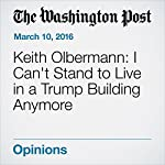 Keith Olbermann: I Can't Stand to Live in a Trump Building Anymore | Keith Olbermann