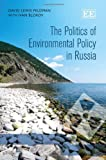 The Politics of Environmental Policy in Russia, D. L. Feldman and I. Blokov, 0857938509