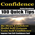 Confidence: How to Be More Confident, Build Self-Esteem and Gain Self-Confidence Fast: Self-Confidence, Building Self-Esteem, Book 1 | Ashley Rosebloom