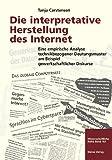 Die interpretative Herstellung des Internet. Eine empirische Analyse technikbezogener Deutunsmuster am Beispiel gewerkschaftlicher Diskurse