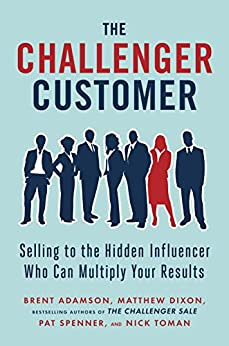 The Challenger Customer: Selling to the Hidden Influencer Who Can Multiply Your Results by [Adamson, Brent, Dixon, Matthew, Spenner, Pat, Toman, Nick]