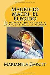 Mauricio Macri, El Elegido: El hombre que llevar?? a la Argentina a la Gloria by Marianela Garcet (2015-12-06) Paperback