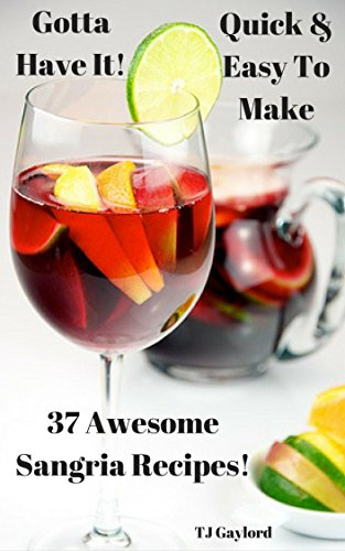Gotta Have It Quick & Easy To Make 37 Awesome Sangria Recipes! ()