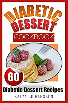 Diabetic Dessert Cookbook: Top 60 Diabetic Dessert Recipes  (With Nutritional Values For Each Recipe) by [Johansson, Katya]