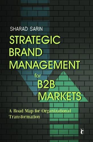 Strategic Brand Management for B2B Markets: A Road Map for Organizational Transformation Sharad Sarin
