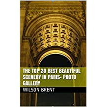 The Top 20 Best Beautiful Scenery in Paris- Photo Gallery: 30 Minutes to See The World (French Edition)