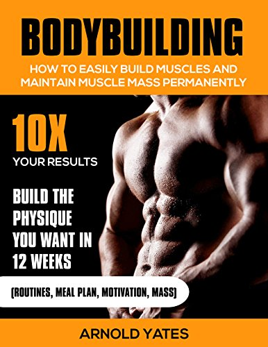 Bodybuilding:Weight Training :How to Easily Build Muscles and Keep Mass Permanently:10X your Results and Build the Physique That You Want. (bodybuilding ... lose fat, weight lifting,mass gainer)