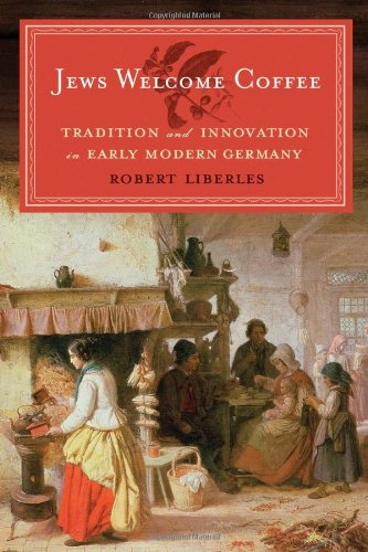 Jews Welcome Coffee: Tradition and Innovation in Early Modern Germany (The Tauber Institute Series for the Study of European Jewry)