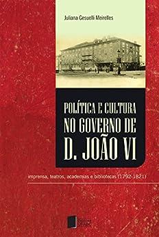 Política e cultura no governo de Dom João VI: imprensa, teatros, academias e bibliotecas (1792-1821) por [Meirelles, Juliana Gesuelli]